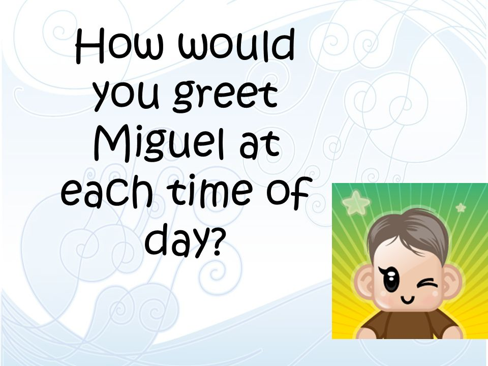 How would you greet Miguel at each time of day
