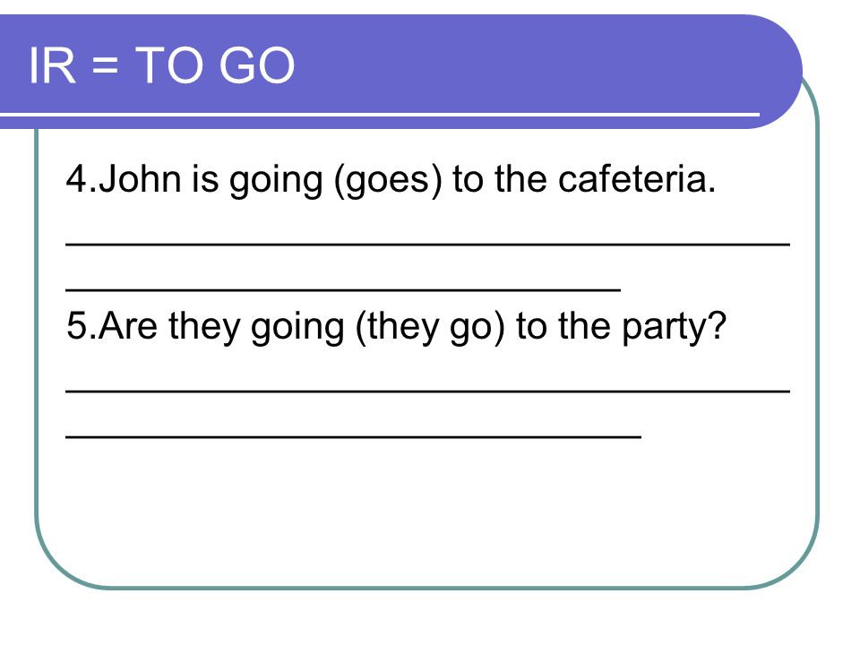 IR = TO GO 4.John is going (goes) to the cafeteria. ____________________________________________________________.