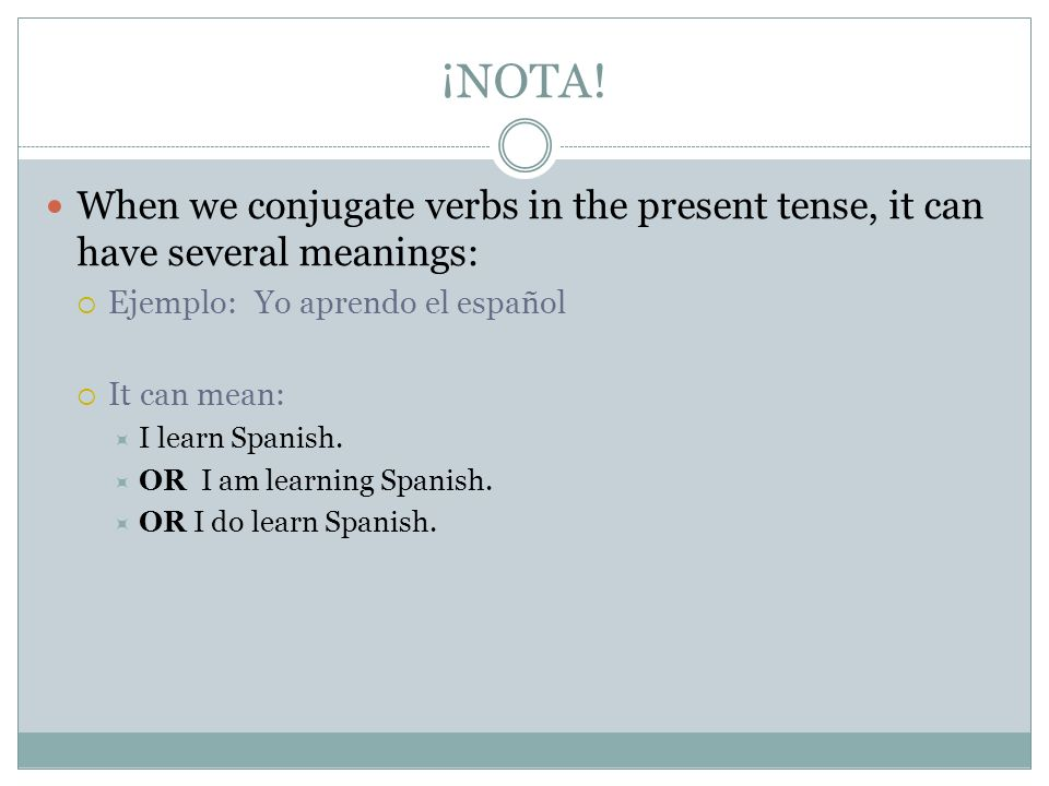 ¡NOTA! When we conjugate verbs in the present tense, it can have several meanings: Ejemplo: Yo aprendo el español.