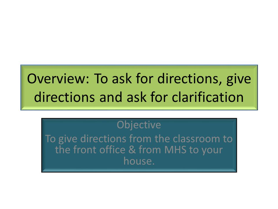 Overview: To ask for directions, give directions and ask for clarification