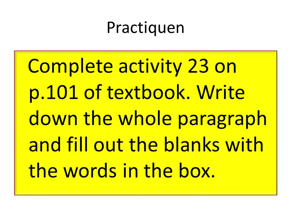 Practiquen Complete activity 23 on p.101 of textbook.