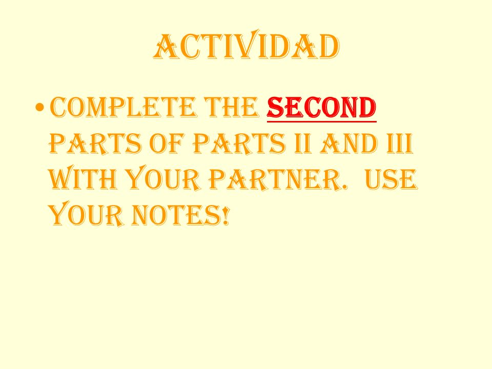 Actividad Complete the second parts of parts II and III with your partner. Use your notes!