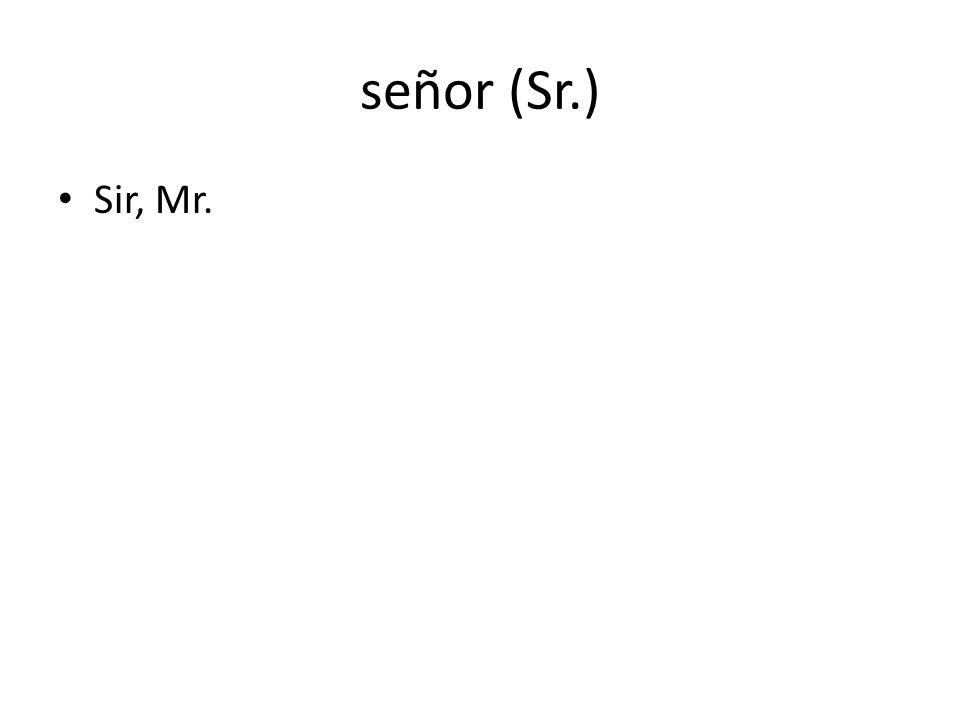 señor (Sr.) Sir, Mr.
