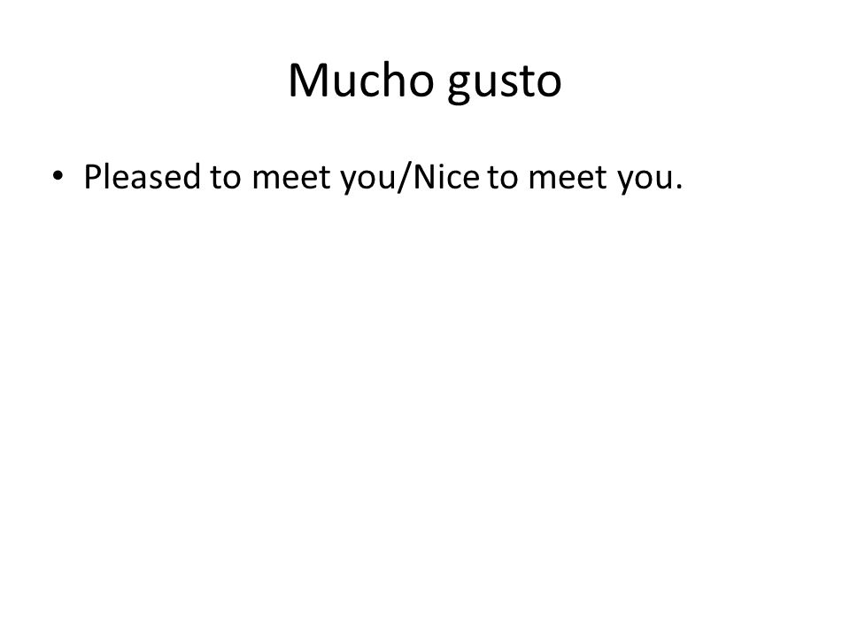 Mucho gusto Pleased to meet you/Nice to meet you.