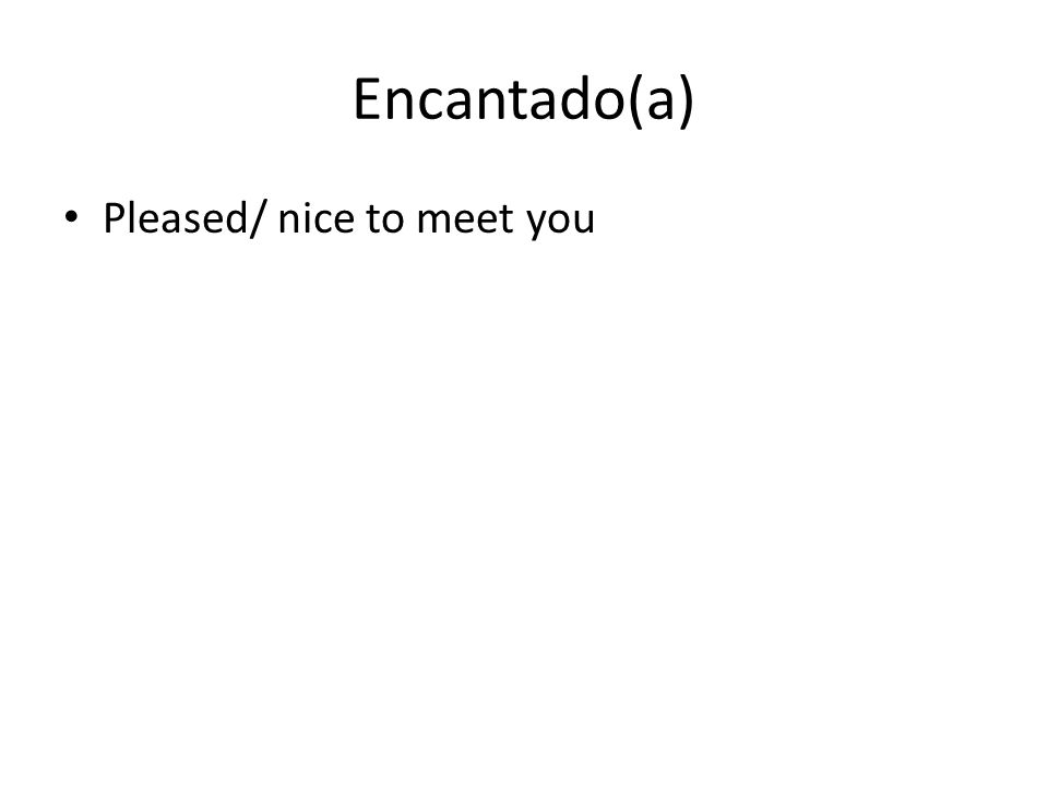 Encantado(a) Pleased/ nice to meet you