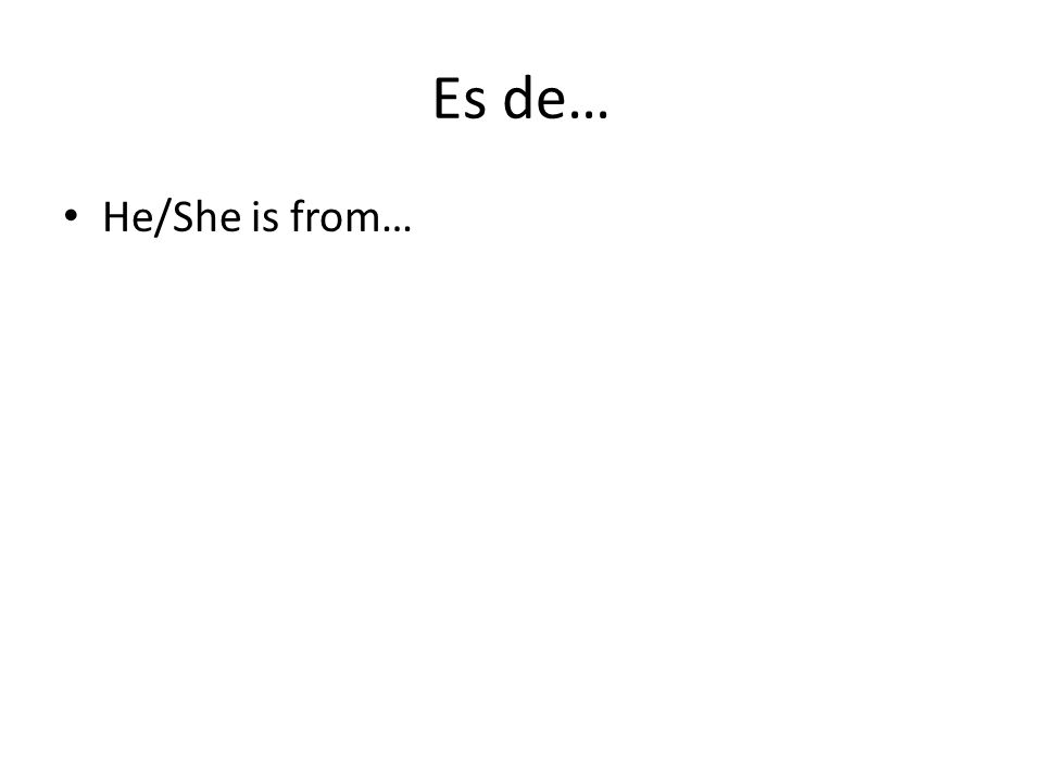Es de… He/She is from…