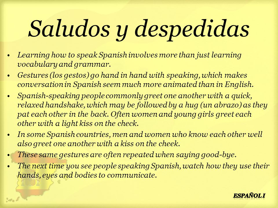 Saludos y despedidas Learning how to speak Spanish involves more than just learning vocabulary and grammar.