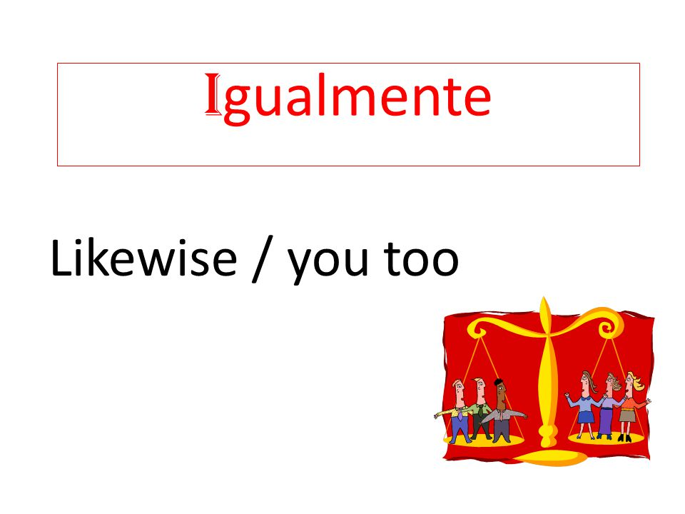 Igualmente Likewise / you too