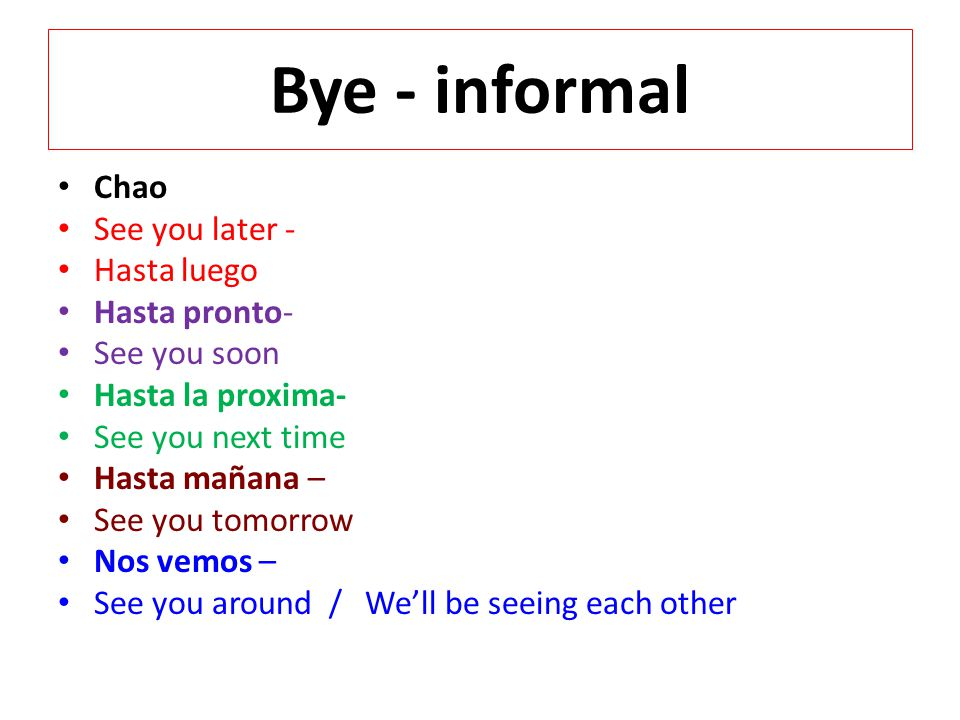 Bye - informal Chao See you later - Hasta luego Hasta pronto-