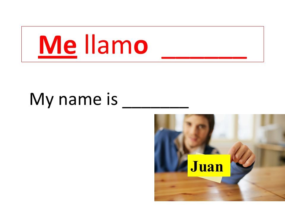 Me llamo ______ My name is _______ Juan