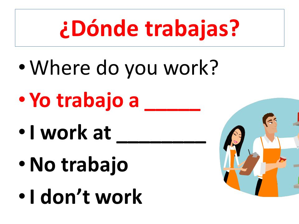 ¿Dónde trabajas Where do you work Yo trabajo a _____