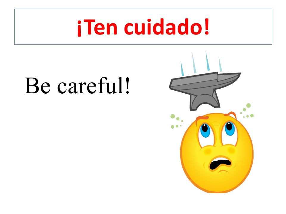 ¡Ten cuidado! Be careful!