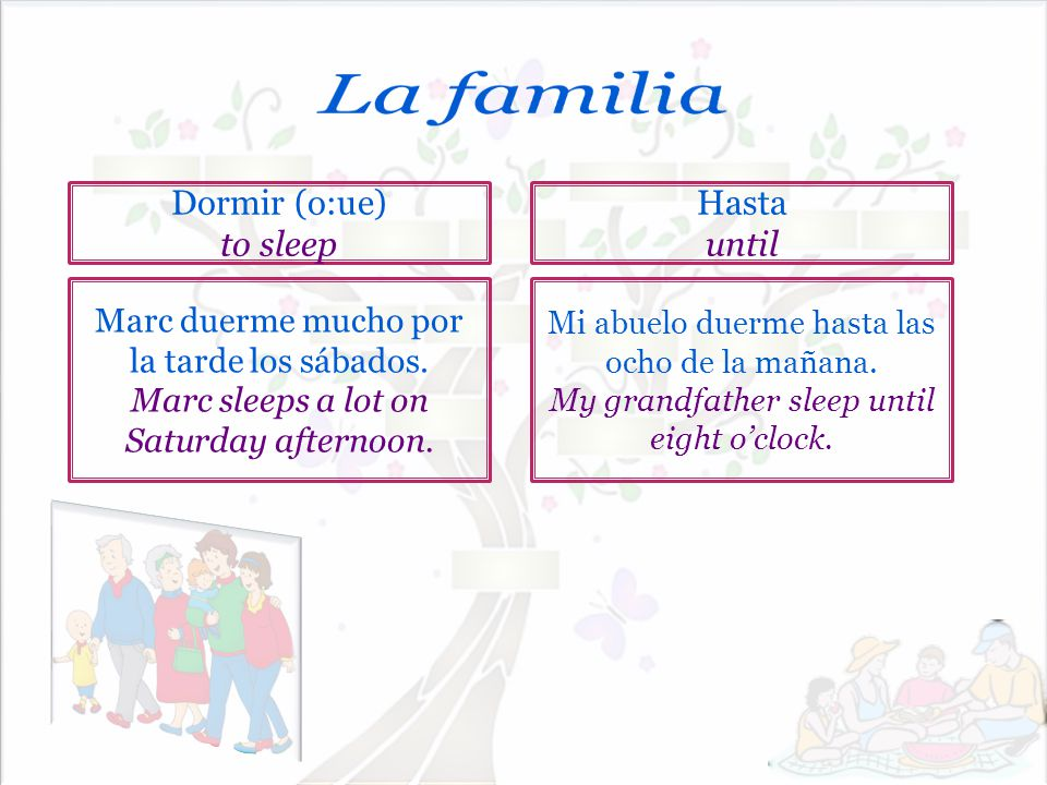La familia Dormir (o:ue) to sleep Hasta until