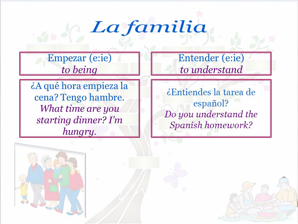 La familia Empezar (e:ie) to being Entender (e:ie) to understand