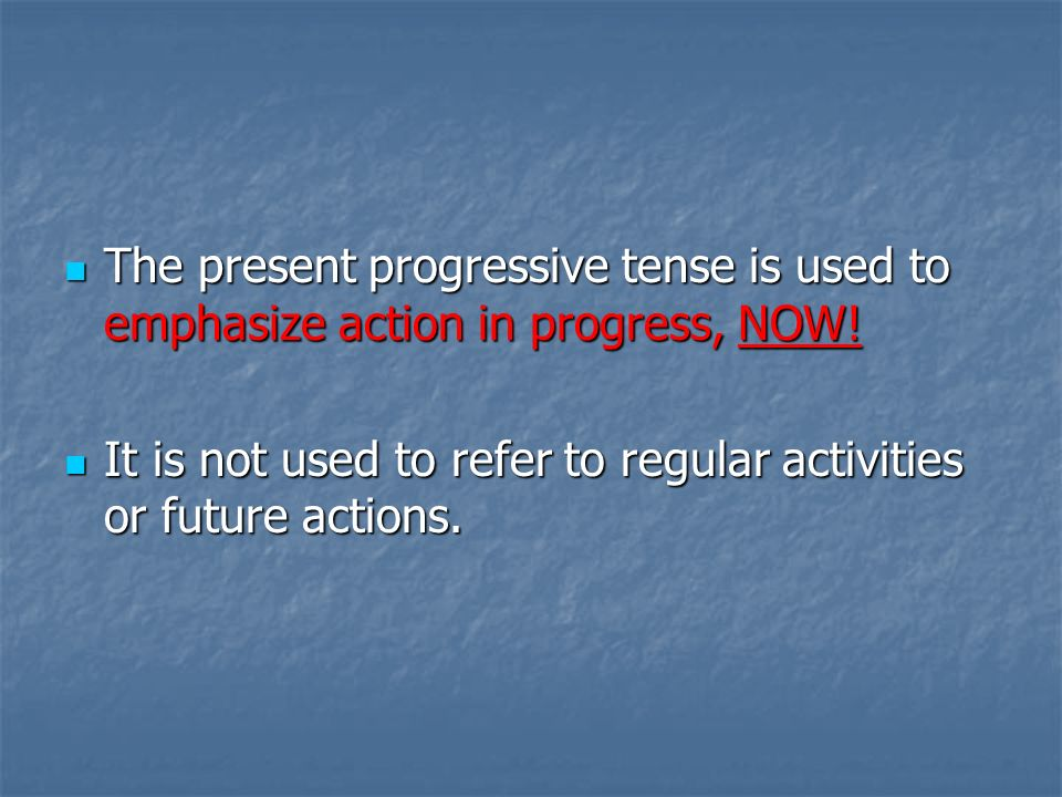 The present progressive tense is used to emphasize action in progress, NOW!