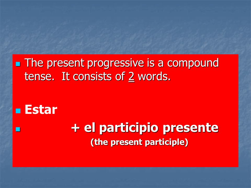 The present progressive is a compound tense. It consists of 2 words.