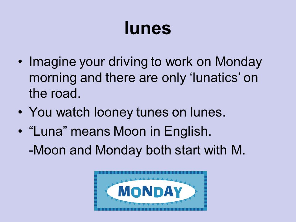 lunes Imagine your driving to work on Monday morning and there are only 'lunatics' on the road. You watch looney tunes on lunes.