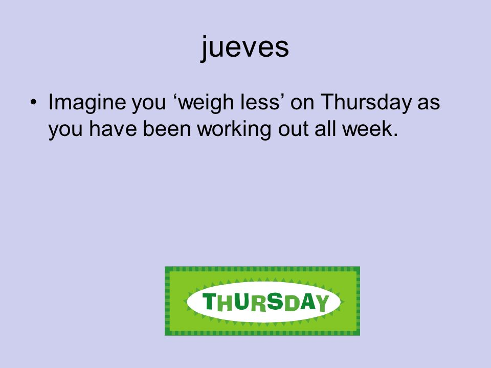 jueves Imagine you 'weigh less' on Thursday as you have been working out all week.