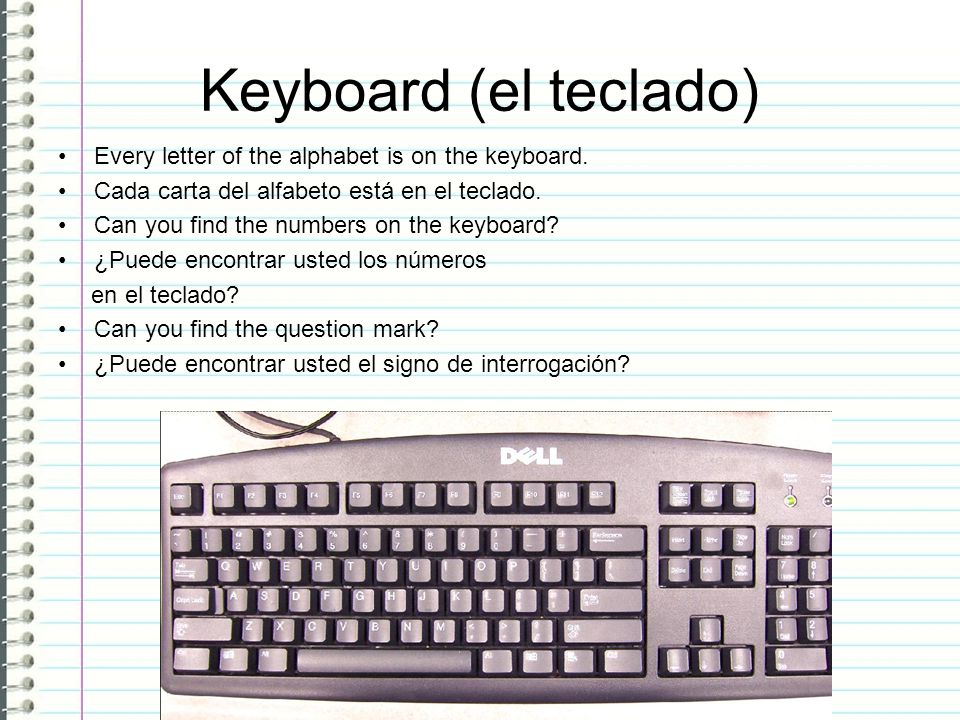 Keyboard (el teclado) Every letter of the alphabet is on the keyboard.