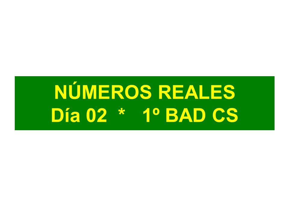 NÚMEROS REALES Día 02 * 1º BAD CS