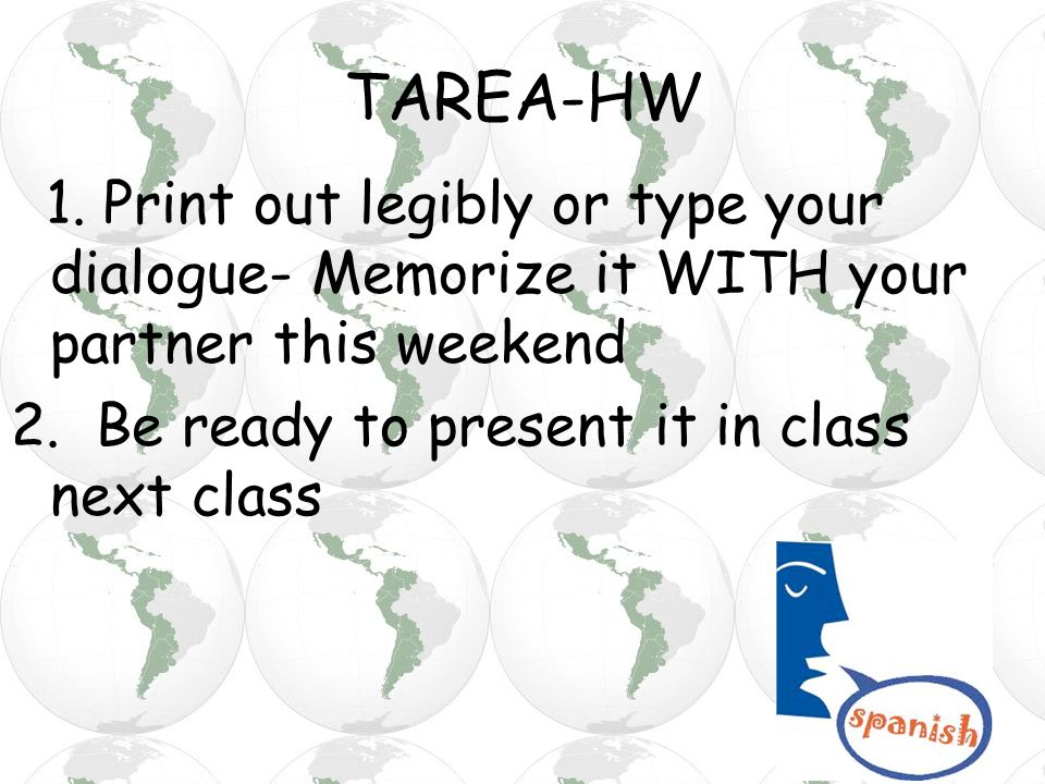 TAREA-HW 1. Print out legibly or type your dialogue- Memorize it WITH your partner this weekend 2. Be ready to present it in class next class