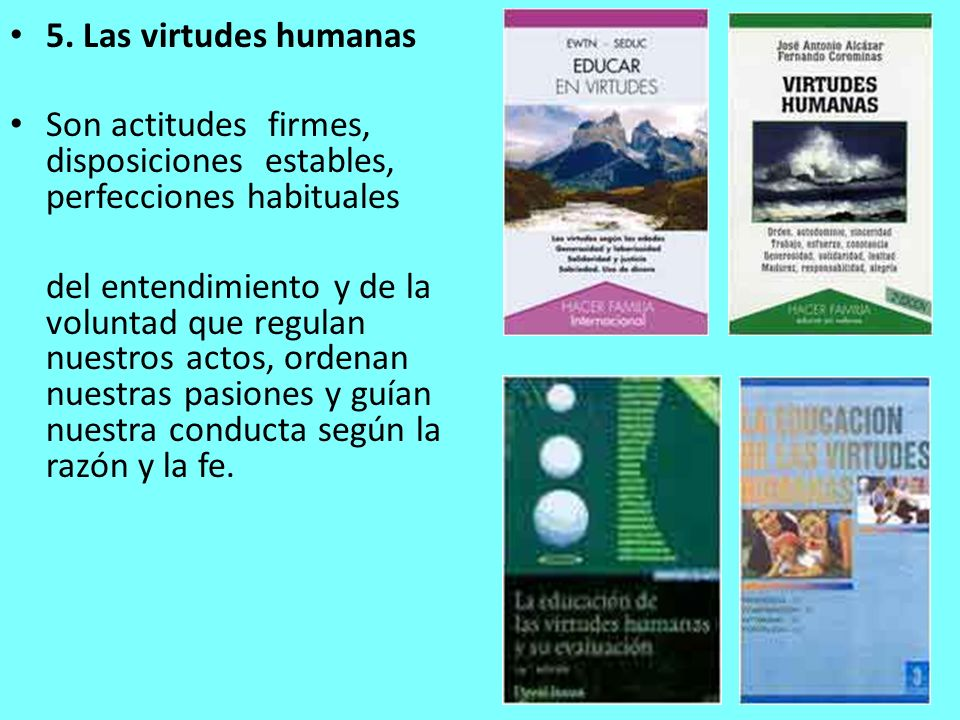 5. Las virtudes humanas Son actitudes firmes, disposiciones estables, perfecciones habituales.