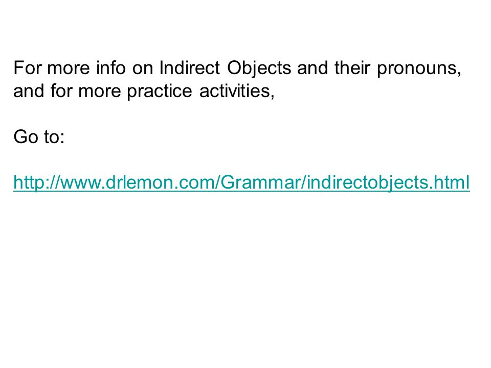 For more info on Indirect Objects and their pronouns, and for more practice activities,