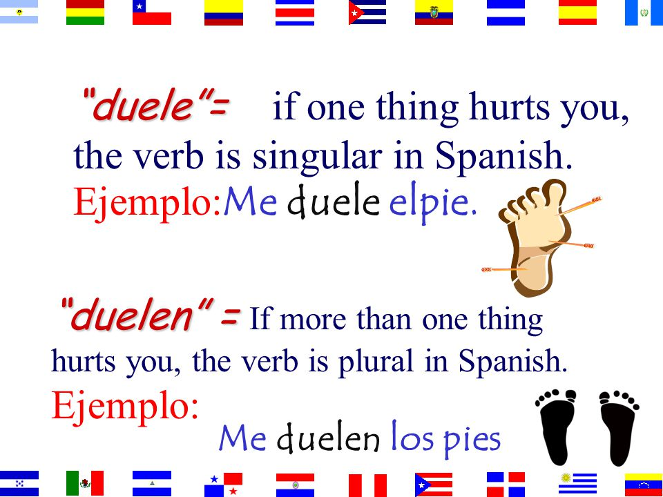 duele = if one thing hurts you, the verb is singular in Spanish.