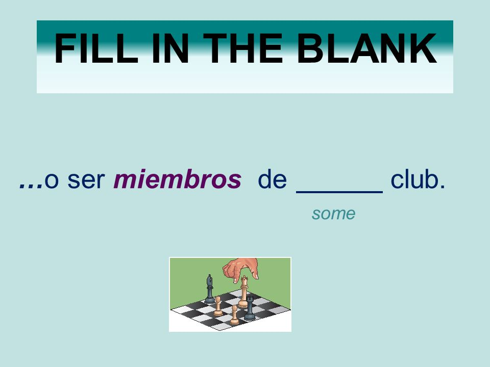 FILL IN THE BLANK …o ser miembros de club. some