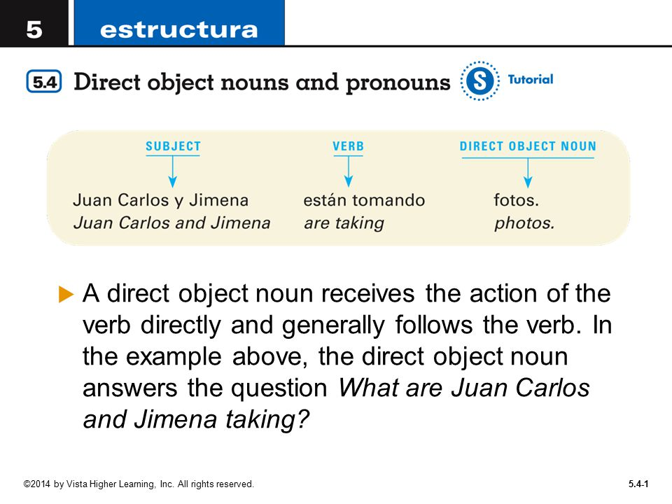 A direct object noun receives the action of the verb directly and generally follows the verb. In the example above, the direct object noun answers the question What are Juan Carlos and Jimena taking