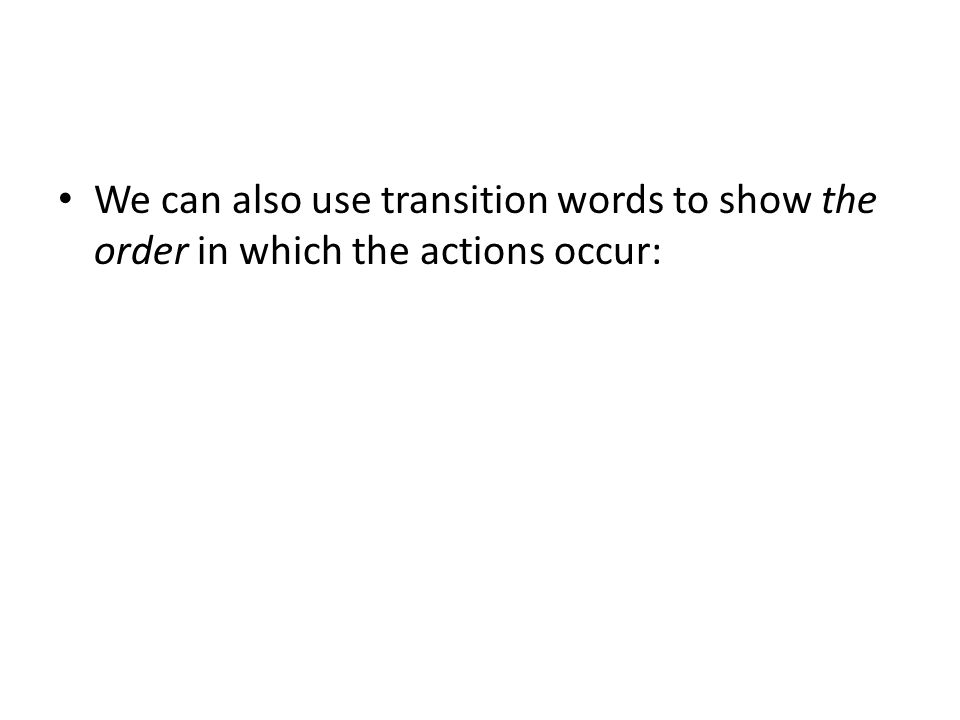 We can also use transition words to show the order in which the actions occur:
