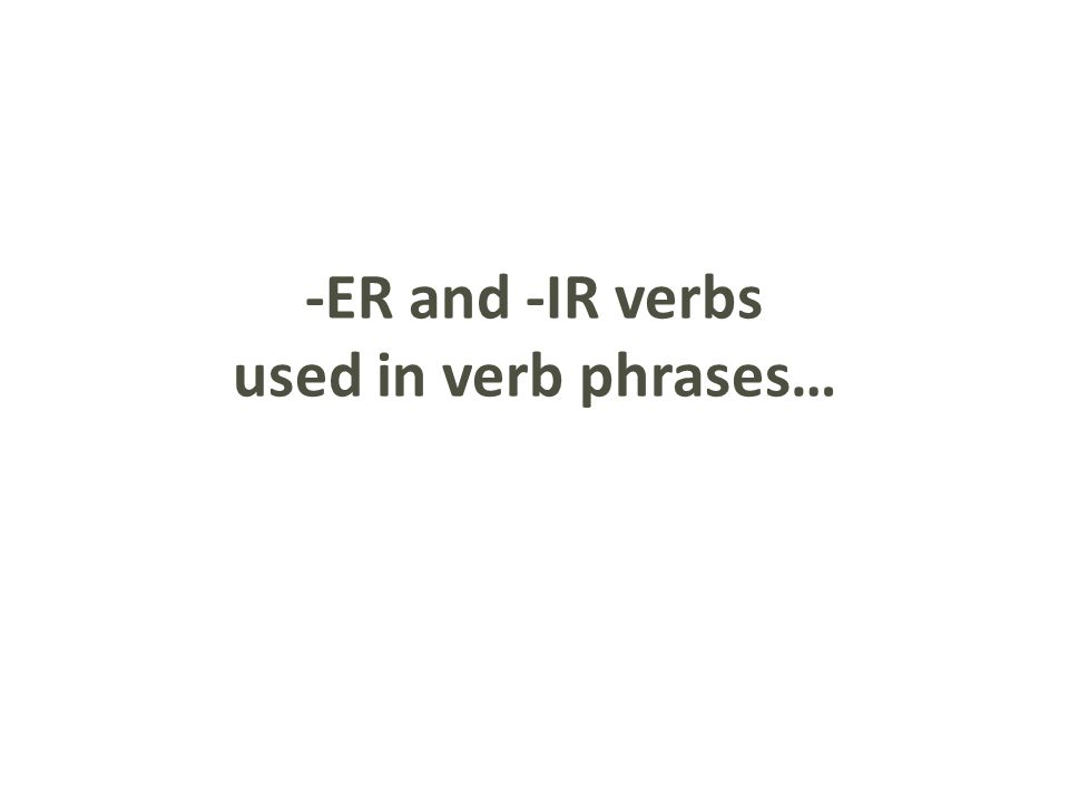 -ER and -IR verbs used in verb phrases…