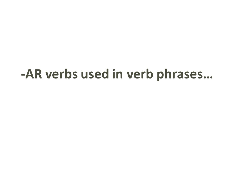 -AR verbs used in verb phrases…