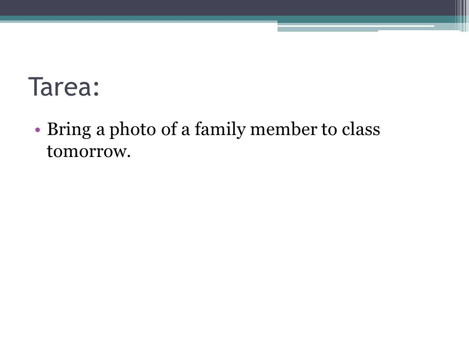Tarea: Bring a photo of a family member to class tomorrow.