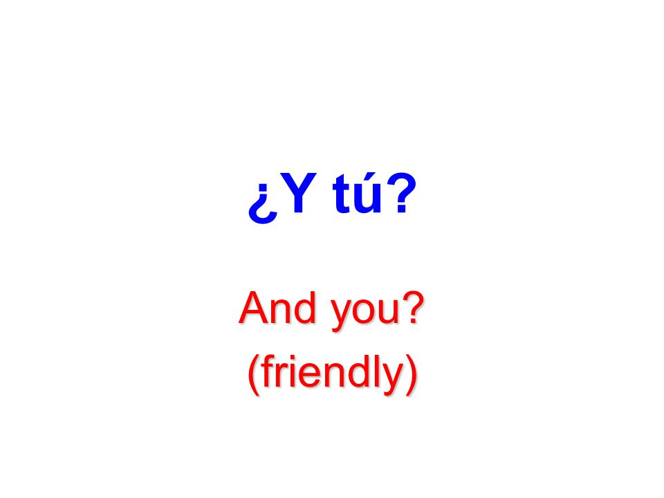 ¿Y tú And you (friendly)