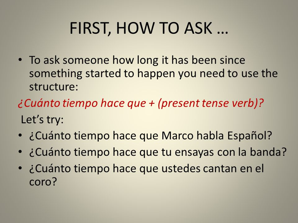 FIRST, HOW TO ASK … To ask someone how long it has been since something started to happen you need to use the structure: