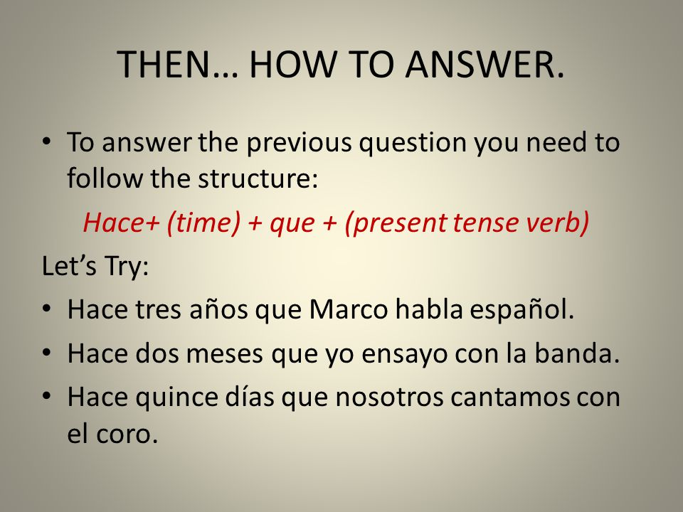 THEN… HOW TO ANSWER. To answer the previous question you need to follow the structure: Hace+ (time) + que + (present tense verb)