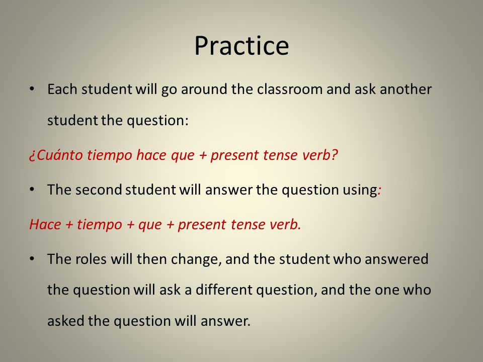 Practice Each student will go around the classroom and ask another student the question: ¿Cuánto tiempo hace que + present tense verb
