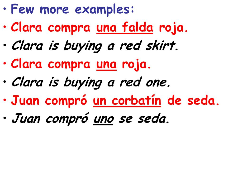 Few more examples: Clara compra una falda roja. Clara is buying a red skirt. Clara compra una roja.