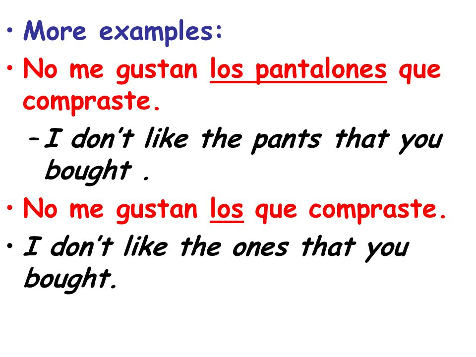 More examples: No me gustan los pantalones que compraste. I don't like the pants that you bought .