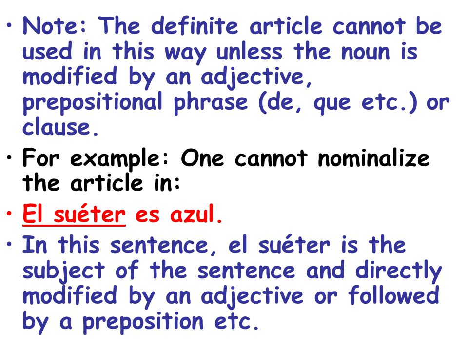 Note: The definite article cannot be used in this way unless the noun is modified by an adjective, prepositional phrase (de, que etc.) or clause.