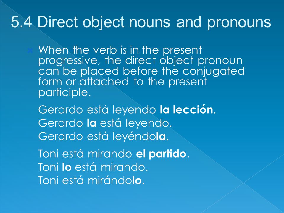 When the verb is in the present progressive, the direct object pronoun can be placed before the conjugated form or attached to the present participle.