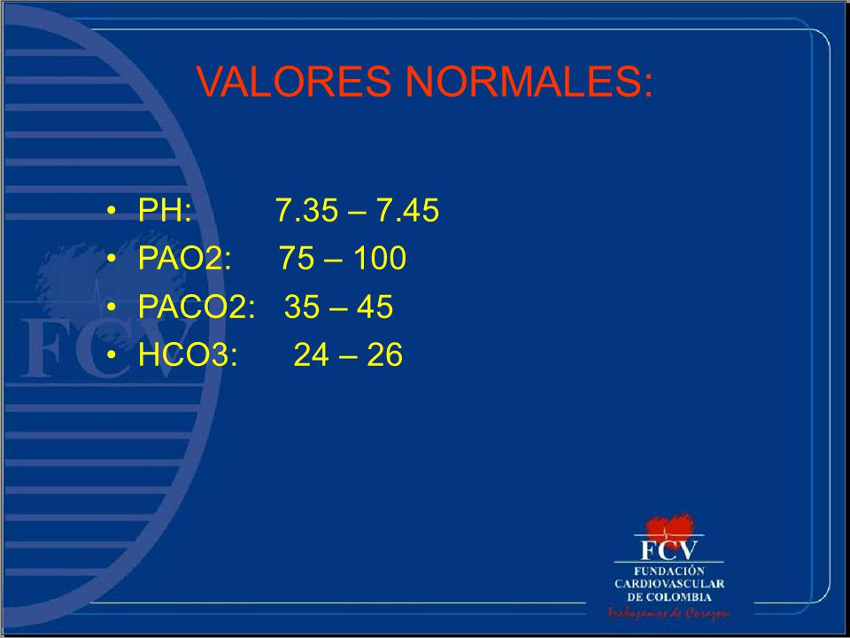VALORES NORMALES: PH: 7.35 – 7.45 PAO2: 75 – 100 PACO2: 35 – 45