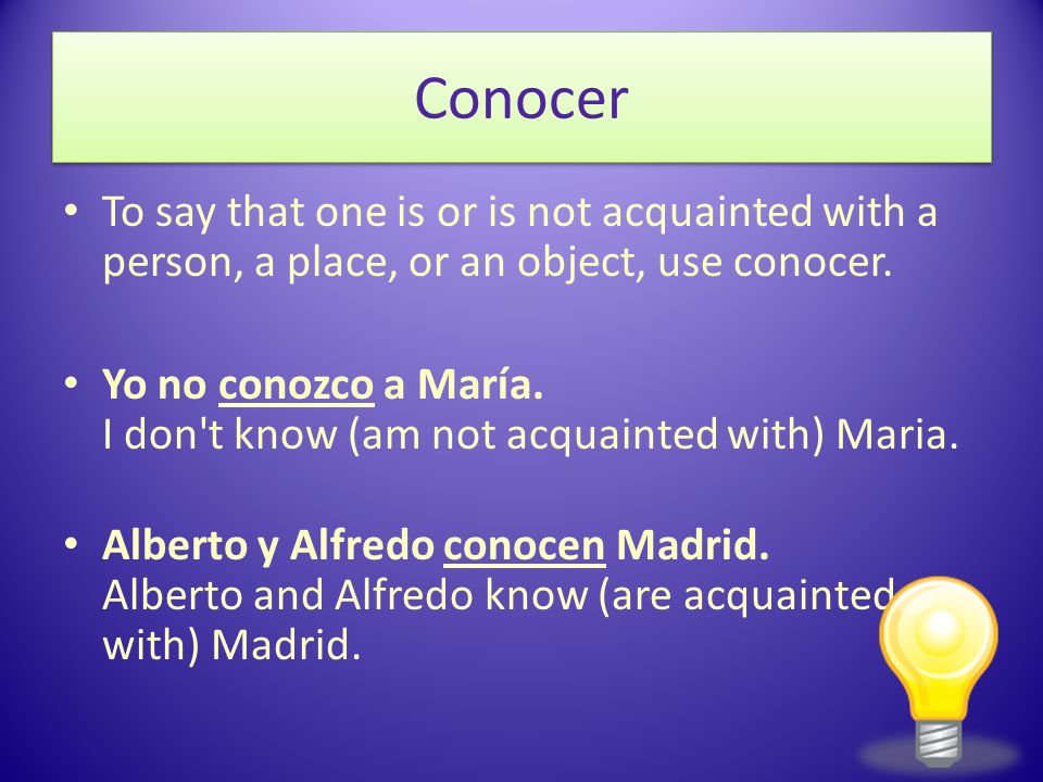 Conocer To say that one is or is not acquainted with a person, a place, or an object, use conocer.