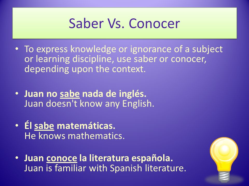 Saber Vs. Conocer To express knowledge or ignorance of a subject or learning discipline, use saber or conocer, depending upon the context.