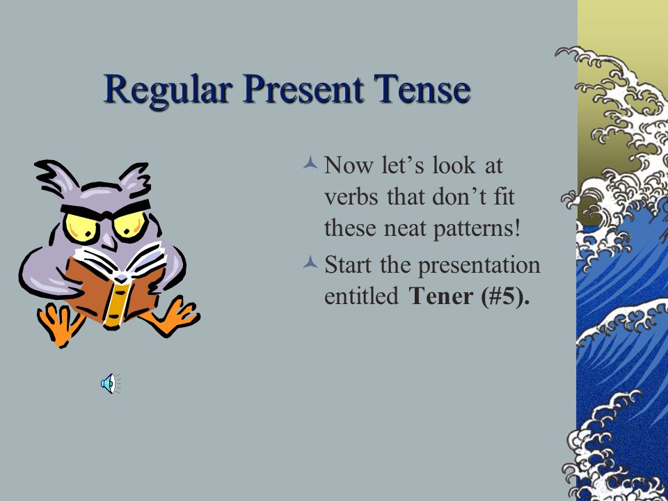 Regular Present Tense Now let's look at verbs that don't fit these neat patterns.