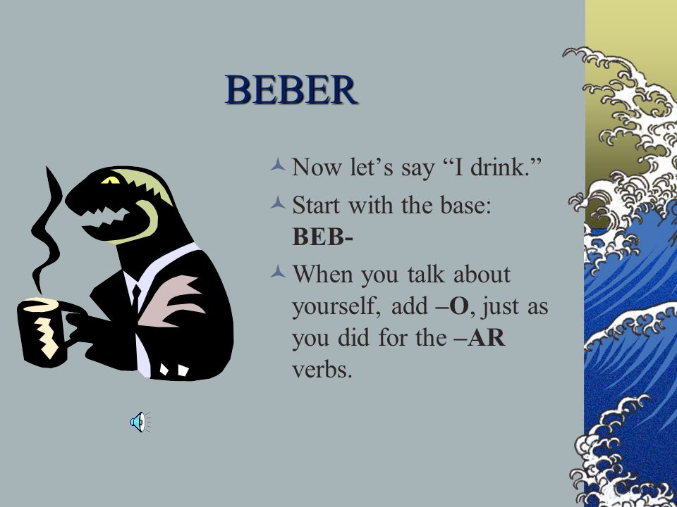 BEBER Now let's say I drink. Start with the base: BEB-