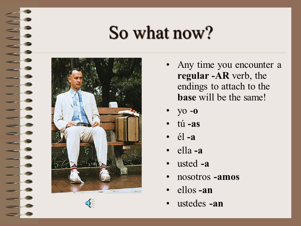 So what now Any time you encounter a regular -AR verb, the endings to attach to the base will be the same!