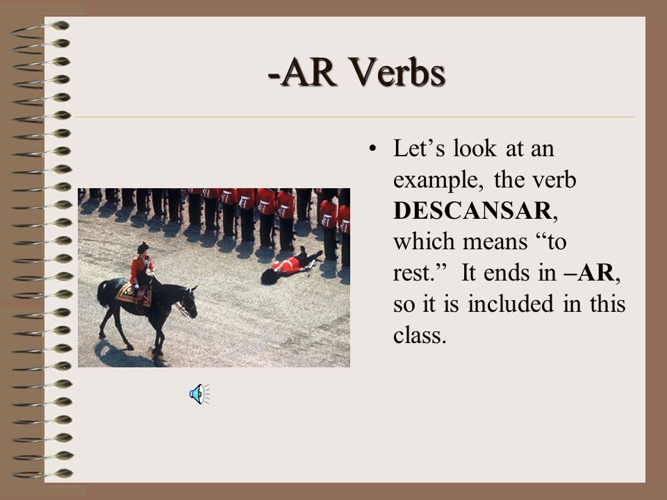 -AR Verbs Let's look at an example, the verb DESCANSAR, which means to rest. It ends in –AR, so it is included in this class.