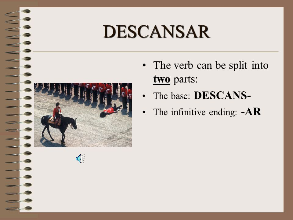 DESCANSAR The verb can be split into two parts: The base: DESCANS-